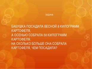 ЗАДАЧА БАБУШКА ПОСАДИЛА ВЕСНОЙ 8 КИЛОГРАММ КАРТОФЕЛЯ, А ОСЕНЬЮ СОБРАЛА 50 КИЛ