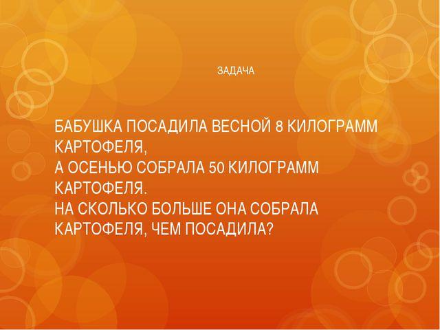 ЗАДАЧА БАБУШКА ПОСАДИЛА ВЕСНОЙ 8 КИЛОГРАММ КАРТОФЕЛЯ, А ОСЕНЬЮ СОБРАЛА 50 КИЛ...