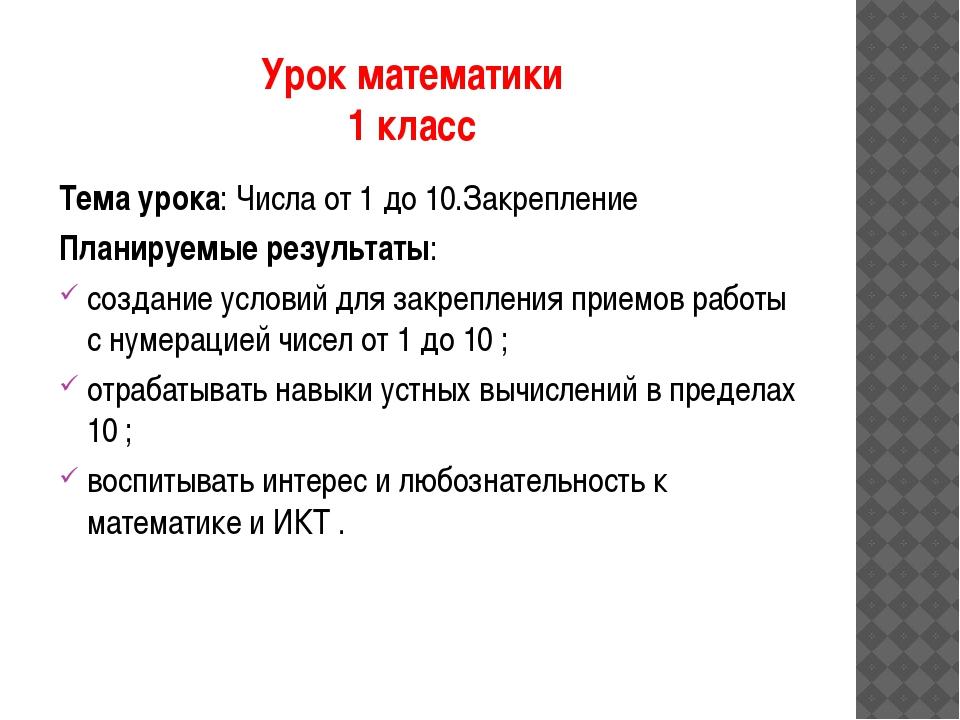 Урок математики 1 класс Тема урока: Числа от 1 до 10.Закрепление Планируемые...