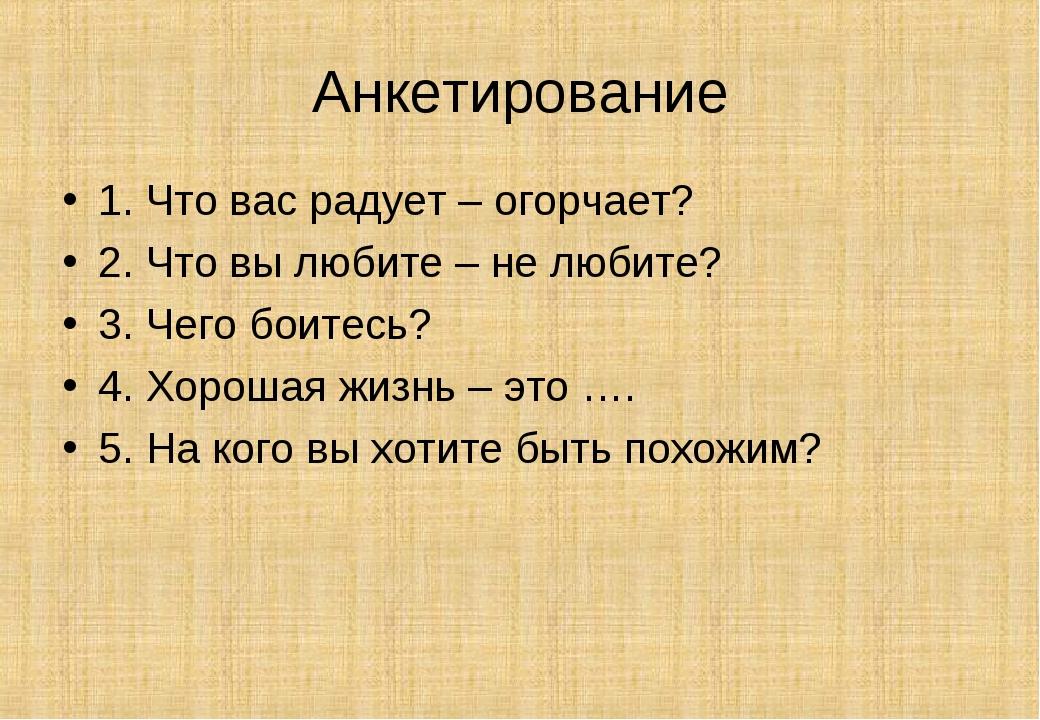 Анкетирование 1. Что вас радует – огорчает? 2. Что вы любите – не любите? 3....