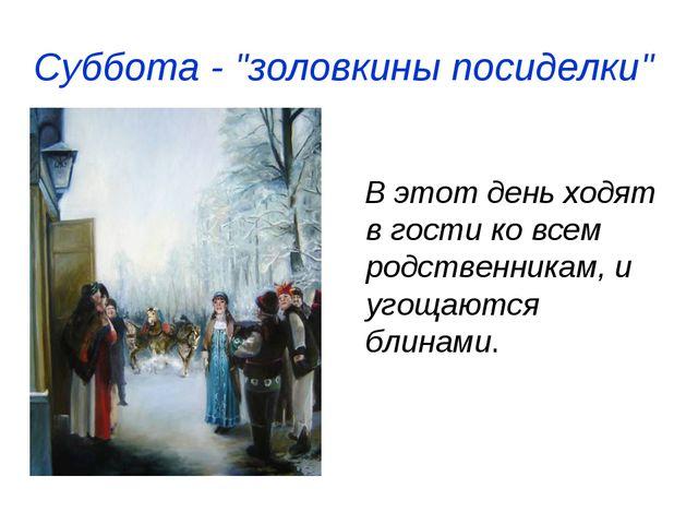 """Суббота ‑ """"золовкины посиделки"""" В этот день ходят в гости ко всем родственник..."""