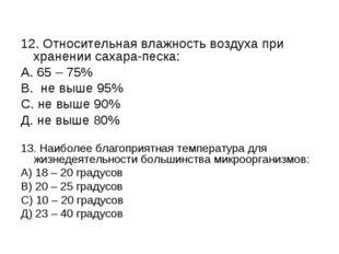 12. Относительная влажность воздуха при хранении сахара-песка: А. 65 – 75% В.