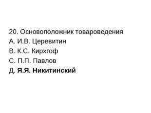 20. Основоположник товароведения А. И.В. Церевитин В. К.С. Кирхгоф С. П.П. Па