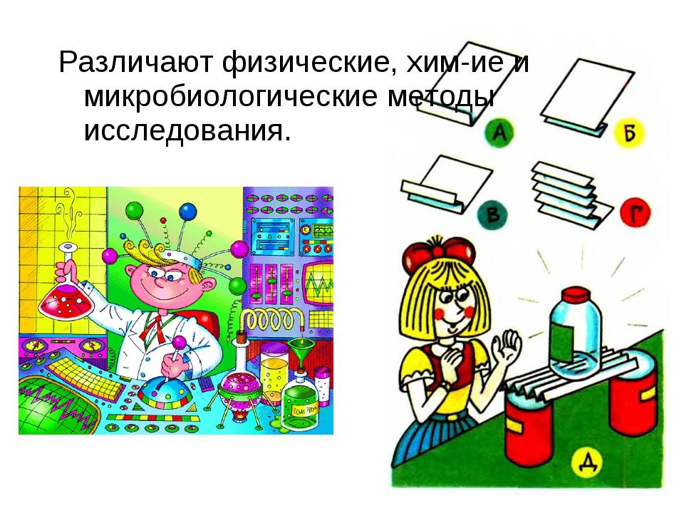 Различают физические, хим-ие и микробиологические методы исследования.
