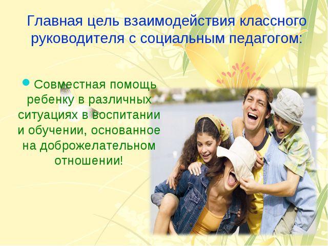 Главная цель взаимодействия классного руководителя с социальным педагогом: Со...