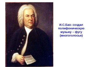 И.С.Бах- создал полифоническую музыку – фугу (многоголосье)