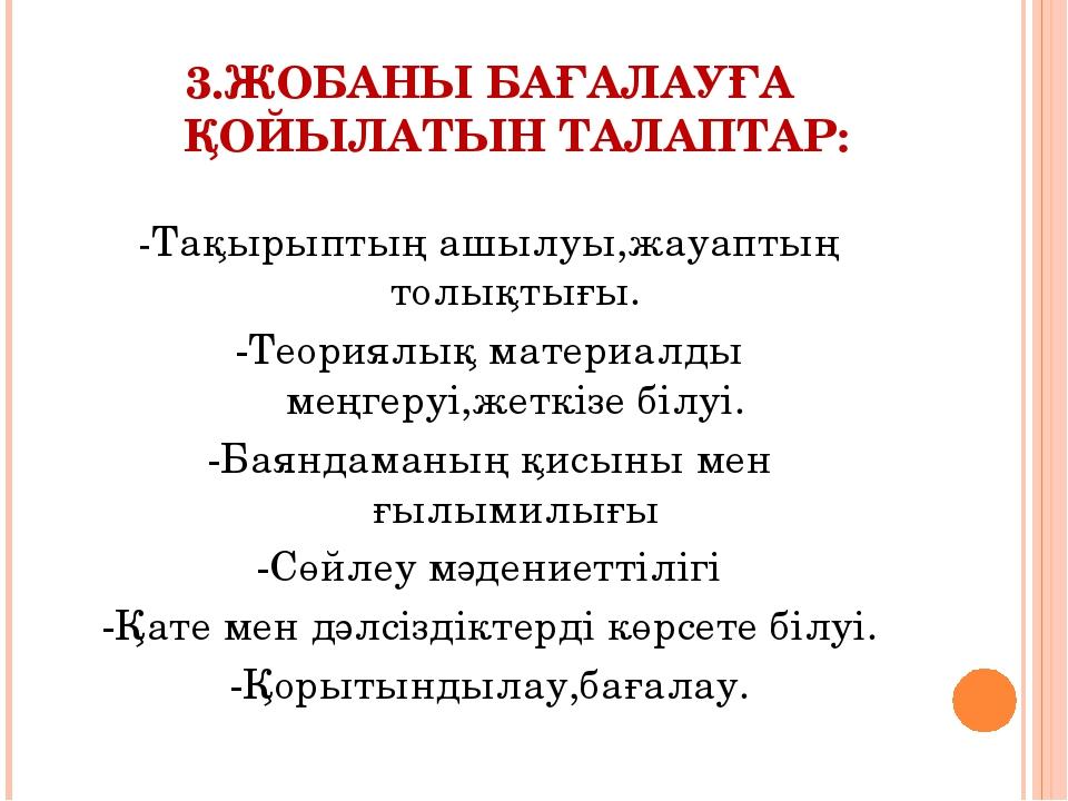 3.ЖОБАНЫ БАҒАЛАУҒА ҚОЙЫЛАТЫН ТАЛАПТАР: -Тақырыптың ашылуы,жауаптың толықтығы....