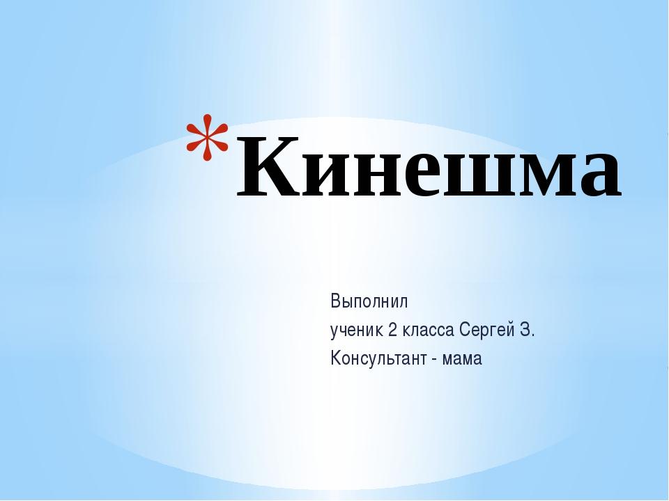 Выполнил ученик 2 класса Сергей З. Консультант - мама Кинешма