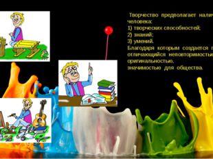 Творчество предполагает наличие у человека: 1) творческих способностей; 2) з