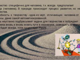 Творчество специфично для человека, т.к. всегда предполагает творца (человек