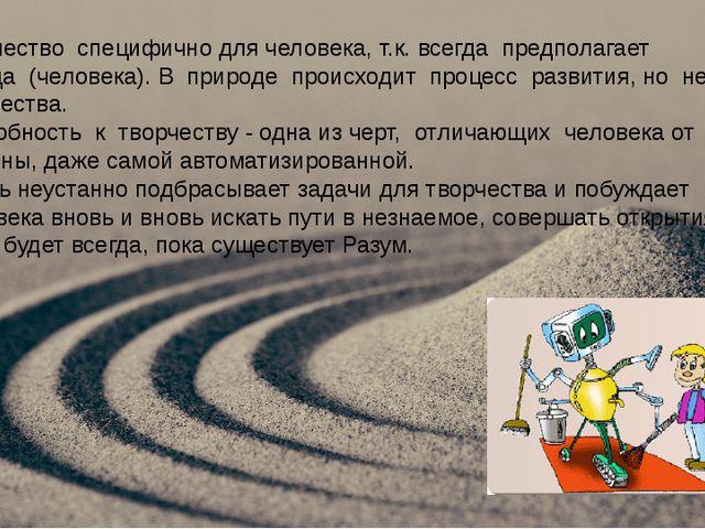 Творчество специфично для человека, т.к. всегда предполагает творца (человек...