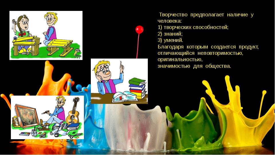 Творчество предполагает наличие у человека: 1) творческих способностей; 2) з...
