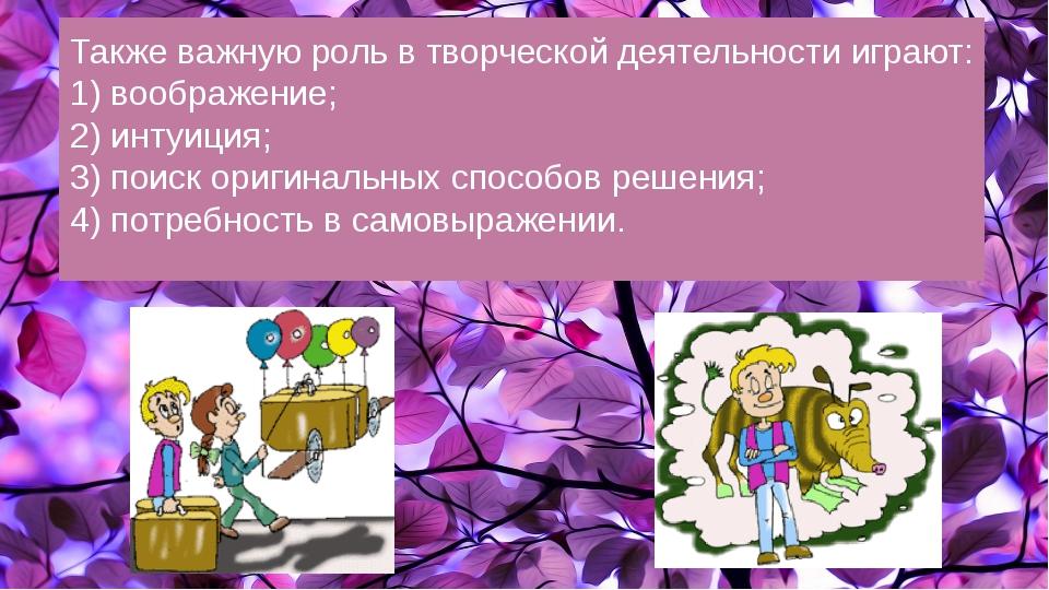 Также важную роль в творческой деятельности играют: 1) воображение; 2) интуи...