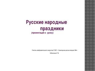 Русские народные праздники (презентация к уроку) Учитель изобразительного ис
