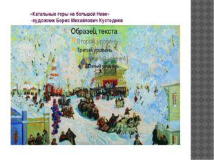 «Катальные горы на большой Неве» -художник Борис Михайлович Кустодиев