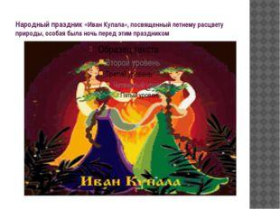 Народный праздник «Иван Купала», посвященный летнему расцвету природы, особая
