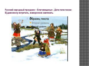Русский народный праздник « Благовещенье». Дети пели песни: Будем весну встре