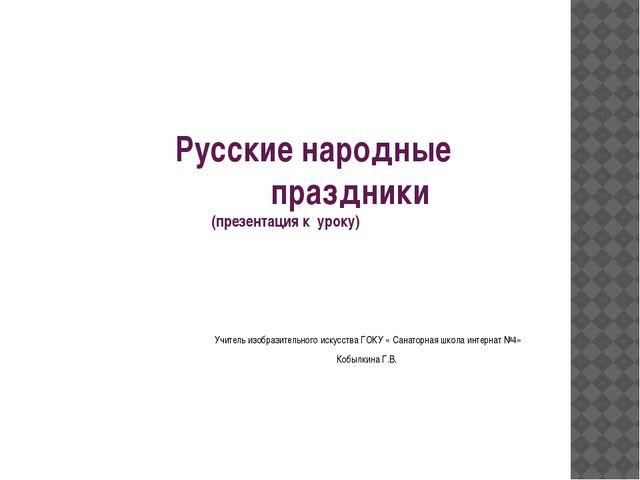 Русские народные праздники (презентация к уроку) Учитель изобразительного ис...