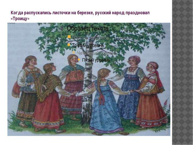 Когда распускались листочки на березке, русский народ праздновал «Троицу»
