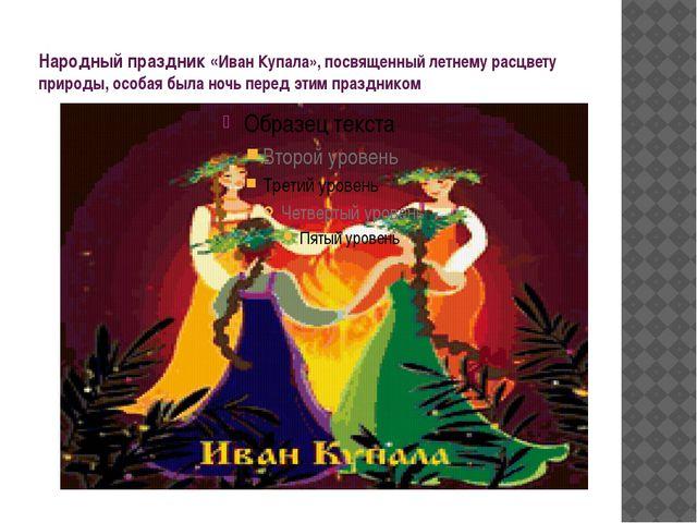 Народный праздник «Иван Купала», посвященный летнему расцвету природы, особая...