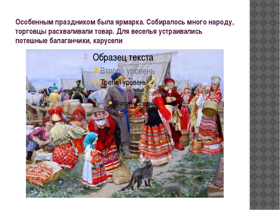 Особенным праздником была ярмарка. Собиралось много народу, торговцы расхвали...