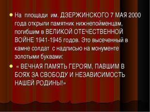 На площади им. ДЗЕРЖИНСКОГО 7 МАЯ 2000 года открыли памятник нижнепойменцам,