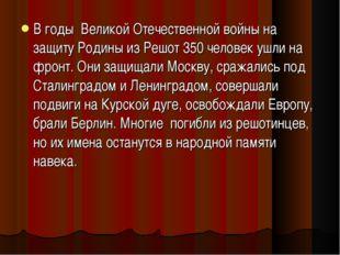 В годы Великой Отечественной войны на защиту Родины из Решот 350 человек ушли