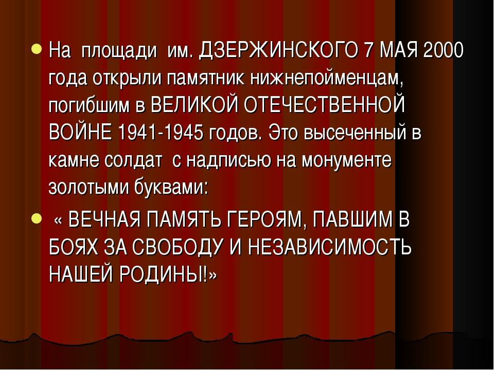 На площади им. ДЗЕРЖИНСКОГО 7 МАЯ 2000 года открыли памятник нижнепойменцам,...