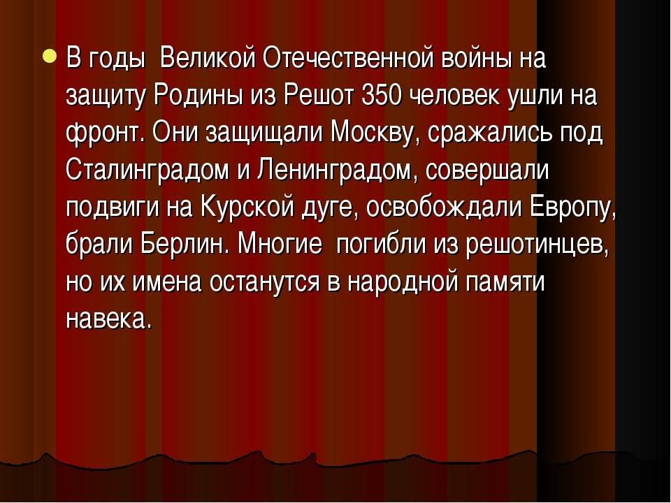 В годы Великой Отечественной войны на защиту Родины из Решот 350 человек ушли...