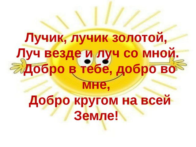 Лучик, лучик золотой, Луч везде и луч со мной. Добро в тебе, добро во мне, До...