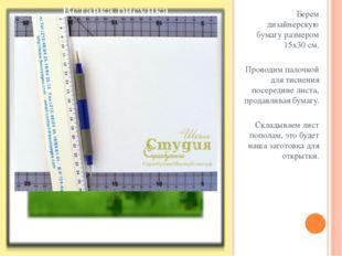 Берем дизайнерскую бумагу размером 15х30 см. Проводим палочкой для тиснения п