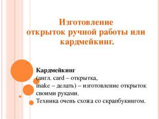 Изготовление открыток ручной работы или кардмейкинг. Кардмейкинг (англ. card