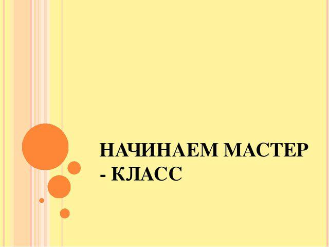 НАЧИНАЕМ МАСТЕР - КЛАСС