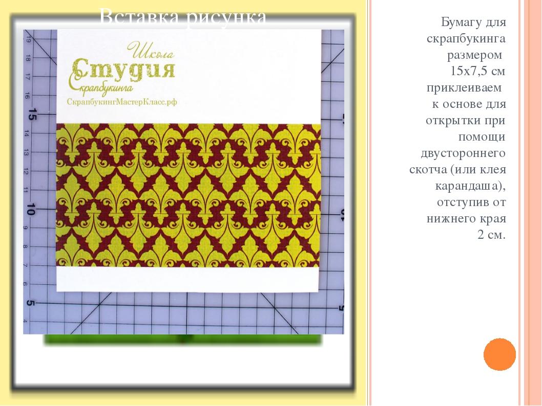 Бумагу для скрапбукинга размером 15х7,5 см приклеиваем к основе для открытки...