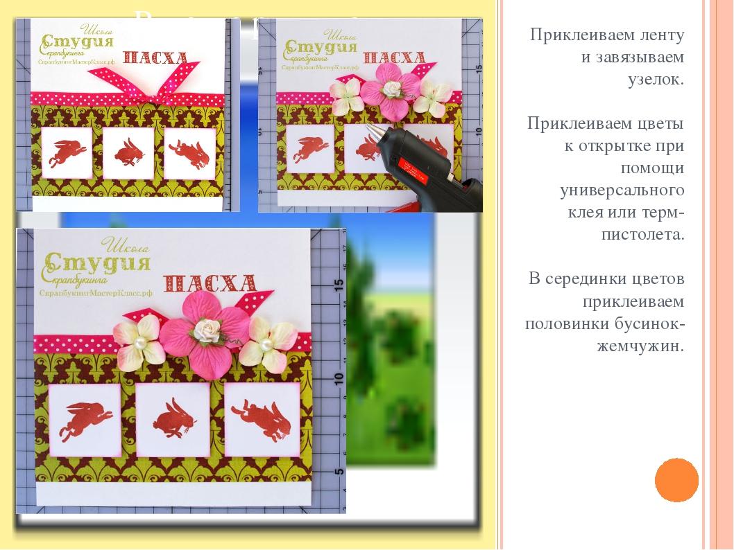 Приклеиваем ленту и завязываем узелок. Приклеиваем цветы к открытке при помощ...