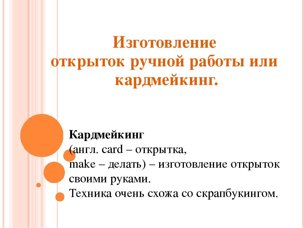Изготовление открыток ручной работы или кардмейкинг. Кардмейкинг (англ. card...