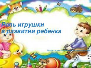 Роль игрушки в развитии ребенка Воспитатель: Курочкина Галина Юрьевна