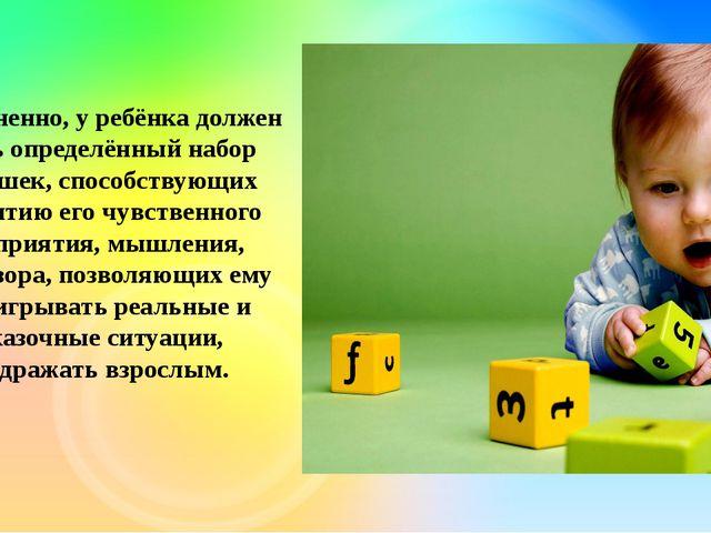 Несомненно, у ребёнка должен быть определённый набор игрушек, способствующих...