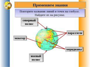 Применяем знания Повторите названия линий и точек на глобусе. Найдите их на р