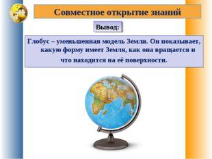 Глобус – уменьшенная модель Земли. Он показывает, какую форму имеет Земля, ка