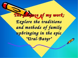 The purpose of my work: Explore the traditions and methods of family upbringi
