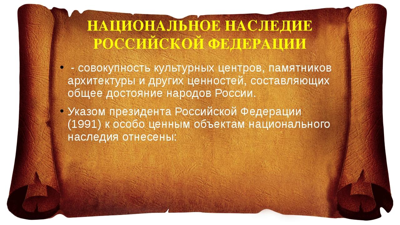 НАЦИОНАЛЬНОЕ НАСЛЕДИЕ РОССИЙСКОЙ ФЕДЕРАЦИИ - совокупность культурных центров,...