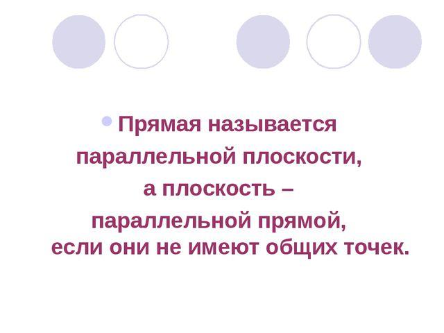 Прямая называется параллельной плоскости, а плоскость – параллельной прямой,...