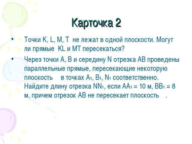 Карточка 2 Точки K, L, M, T не лежат в одной плоскости. Могут ли прямые KL и...