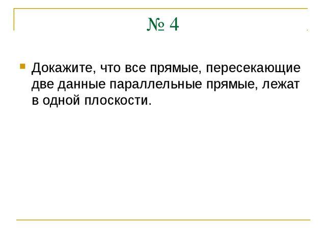 № 4 Докажите, что все прямые, пересекающие две данные параллельные прямые, ле...
