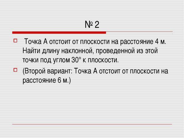 № 2 Точка А отстоит от плоскости на расстояние 4 м. Найти длину наклонной, пр...