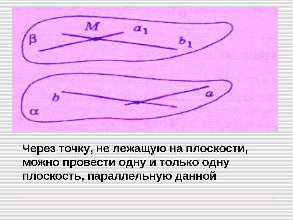 Через точку, не лежащую на плоскости, можно провести одну и только одну плоск...