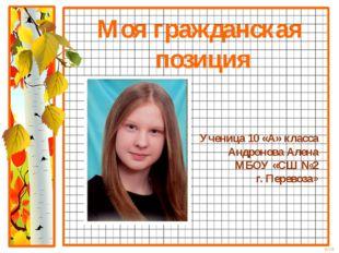 Моя гражданская позиция Ученица 10 «А» класса Андронова Алена МБОУ «СШ №2 г.