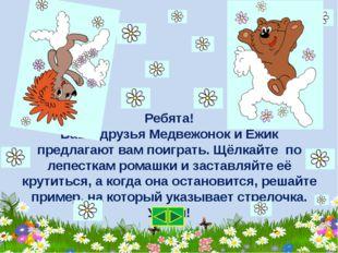 Ребята! Ваши друзья Медвежонок и Ёжик предлагают вам поиграть. Щёлкайте по ле