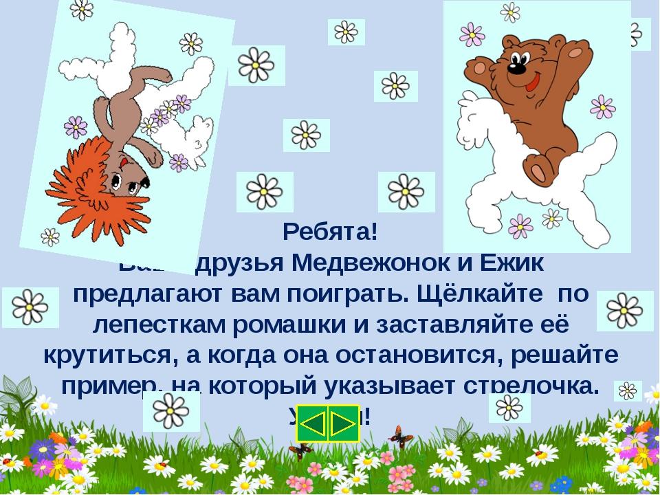 Ребята! Ваши друзья Медвежонок и Ёжик предлагают вам поиграть. Щёлкайте по ле...